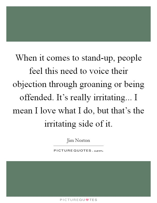 When it comes to stand-up, people feel this need to voice their objection through groaning or being offended. It's really irritating... I mean I love what I do, but that's the irritating side of it Picture Quote #1