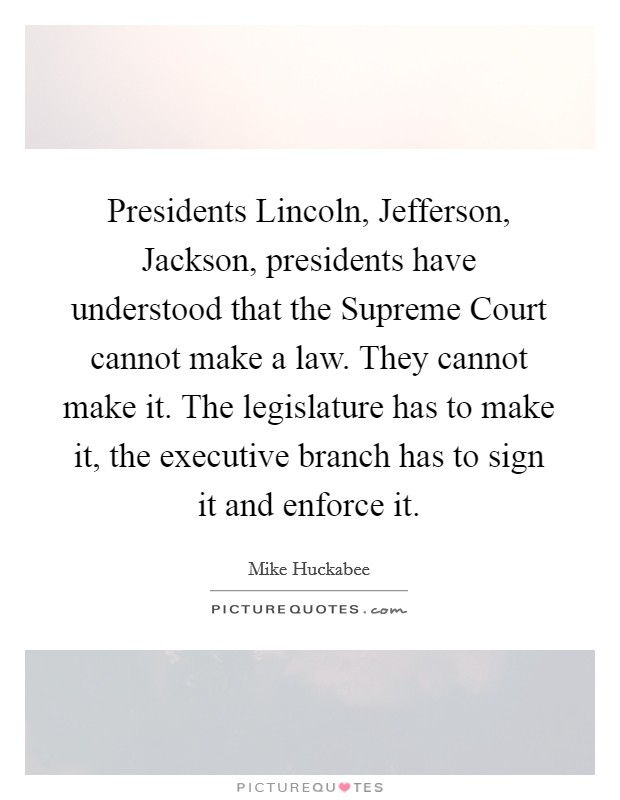 Presidents Lincoln, Jefferson, Jackson, presidents have understood that the Supreme Court cannot make a law. They cannot make it. The legislature has to make it, the executive branch has to sign it and enforce it Picture Quote #1