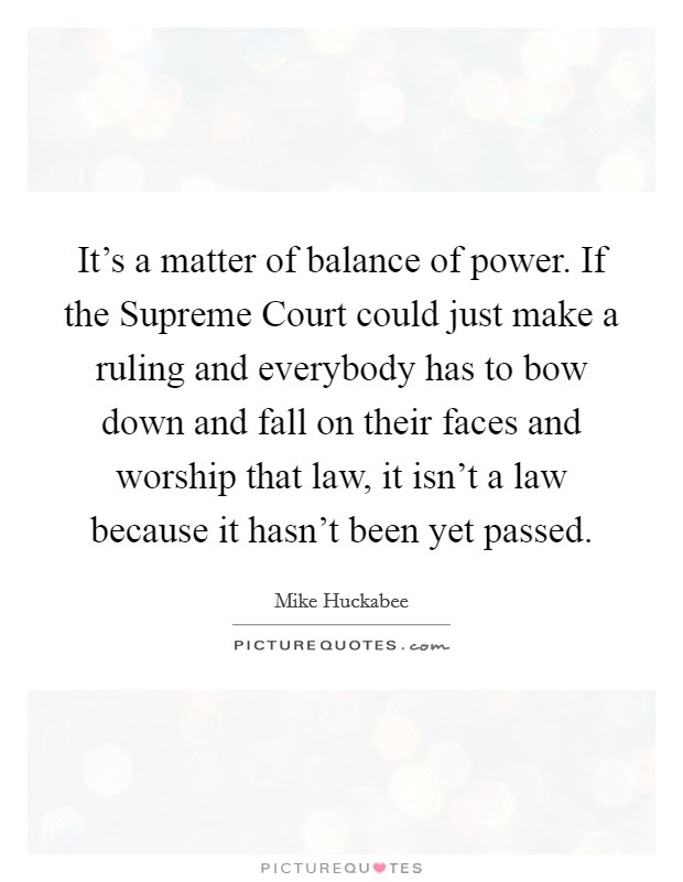 It's a matter of balance of power. If the Supreme Court could just make a ruling and everybody has to bow down and fall on their faces and worship that law, it isn't a law because it hasn't been yet passed Picture Quote #1
