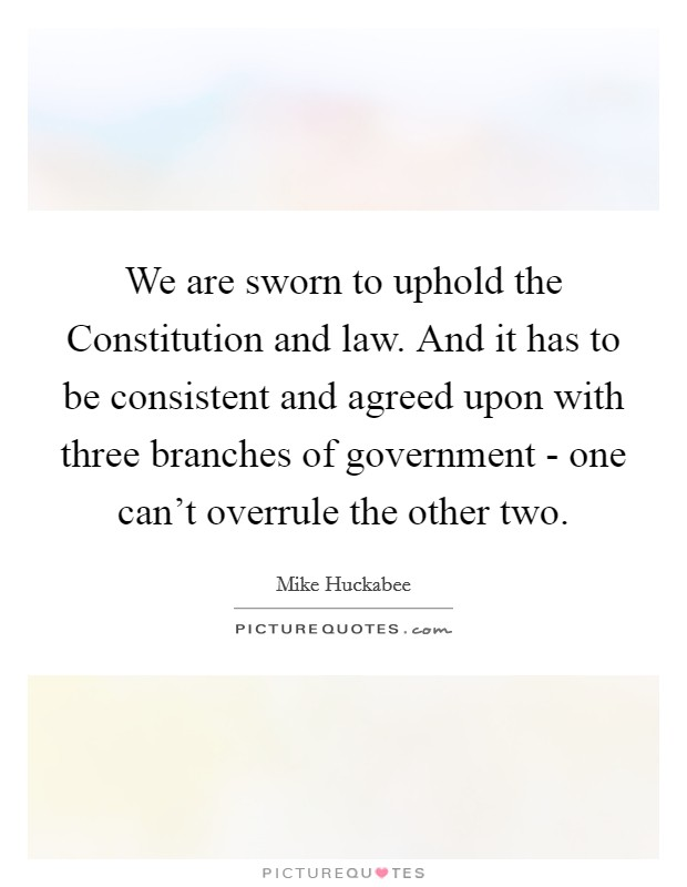 We are sworn to uphold the Constitution and law. And it has to be consistent and agreed upon with three branches of government - one can't overrule the other two Picture Quote #1