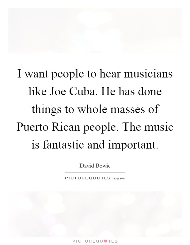 I want people to hear musicians like Joe Cuba. He has done things to whole masses of Puerto Rican people. The music is fantastic and important Picture Quote #1