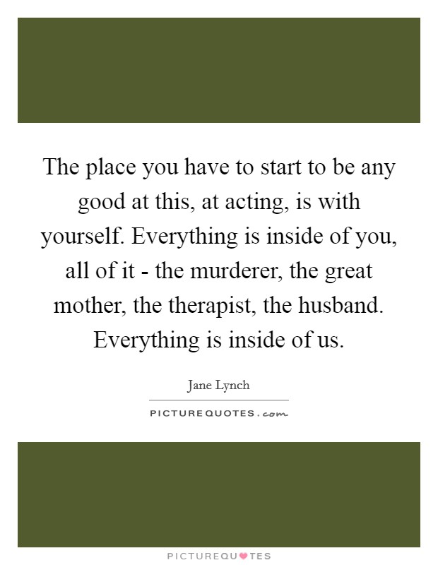 The place you have to start to be any good at this, at acting, is with yourself. Everything is inside of you, all of it - the murderer, the great mother, the therapist, the husband. Everything is inside of us Picture Quote #1