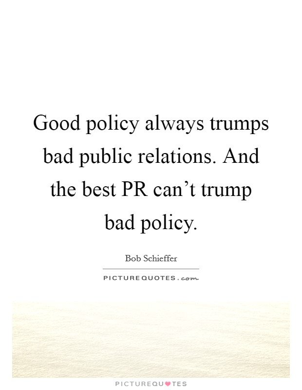 Good policy always trumps bad public relations. And the best PR can't trump bad policy Picture Quote #1