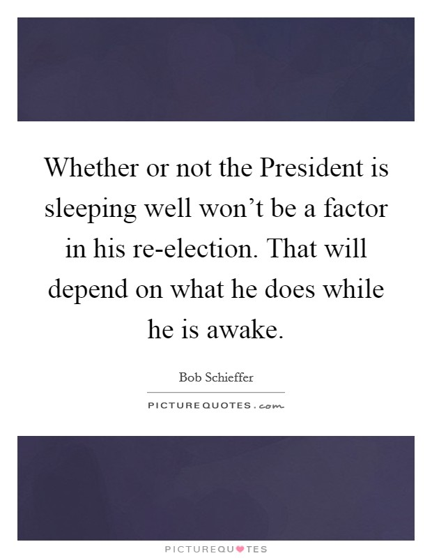 Whether or not the President is sleeping well won't be a factor in his re-election. That will depend on what he does while he is awake Picture Quote #1