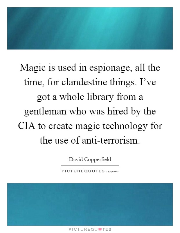 Magic is used in espionage, all the time, for clandestine things. I've got a whole library from a gentleman who was hired by the CIA to create magic technology for the use of anti-terrorism Picture Quote #1