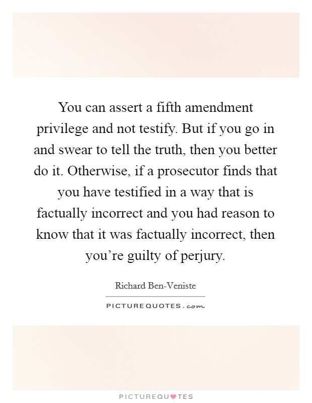You can assert a fifth amendment privilege and not testify. But if you go in and swear to tell the truth, then you better do it. Otherwise, if a prosecutor finds that you have testified in a way that is factually incorrect and you had reason to know that it was factually incorrect, then you're guilty of perjury Picture Quote #1