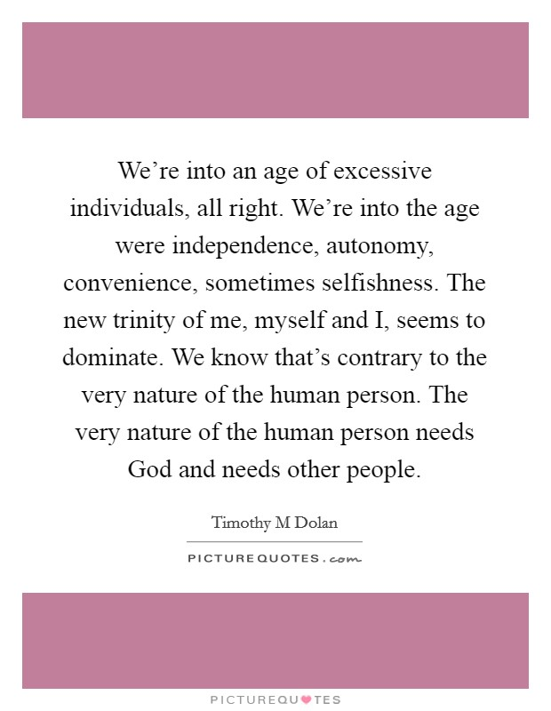 We're into an age of excessive individuals, all right. We're into the age were independence, autonomy, convenience, sometimes selfishness. The new trinity of me, myself and I, seems to dominate. We know that's contrary to the very nature of the human person. The very nature of the human person needs God and needs other people Picture Quote #1
