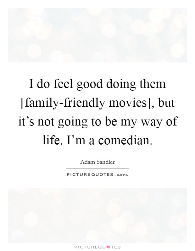I do feel good doing them [family-friendly movies], but it's not going to be my way of life. I'm a comedian Picture Quote #1