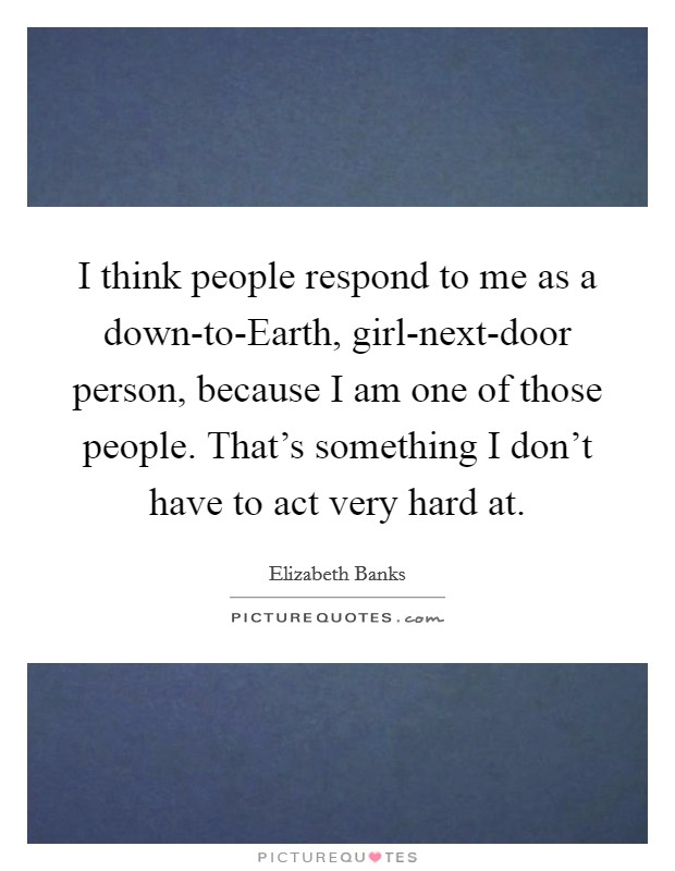 I think people respond to me as a down-to-Earth, girl-next-door person, because I am one of those people. That's something I don't have to act very hard at Picture Quote #1