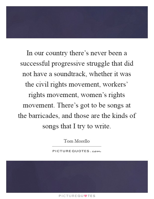 In our country there's never been a successful progressive struggle that did not have a soundtrack, whether it was the civil rights movement, workers' rights movement, women's rights movement. There's got to be songs at the barricades, and those are the kinds of songs that I try to write Picture Quote #1
