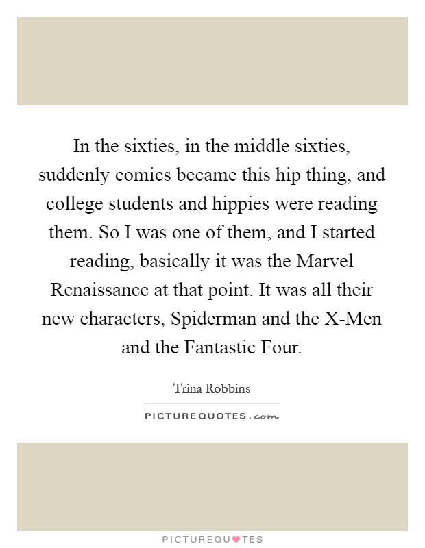In the sixties, in the middle sixties, suddenly comics became this hip thing, and college students and hippies were reading them. So I was one of them, and I started reading, basically it was the Marvel Renaissance at that point. It was all their new characters, Spiderman and the X-Men and the Fantastic Four Picture Quote #1