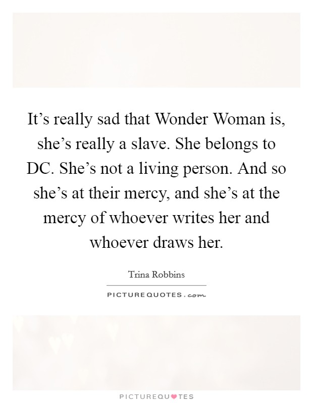 It's really sad that Wonder Woman is, she's really a slave. She belongs to DC. She's not a living person. And so she's at their mercy, and she's at the mercy of whoever writes her and whoever draws her Picture Quote #1