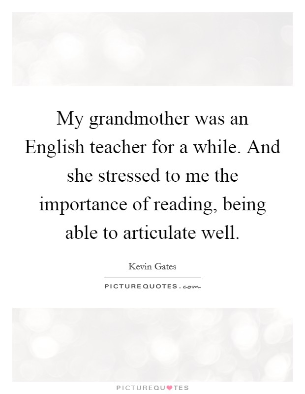 My grandmother was an English teacher for a while. And she stressed to me the importance of reading, being able to articulate well Picture Quote #1