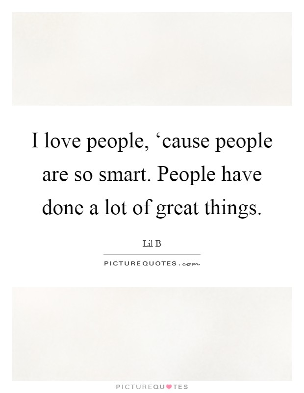 I love people, 'cause people are so smart. People have done a lot of great things Picture Quote #1