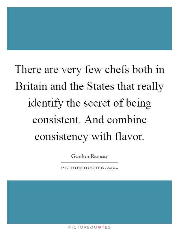 There are very few chefs both in Britain and the States that really identify the secret of being consistent. And combine consistency with flavor Picture Quote #1