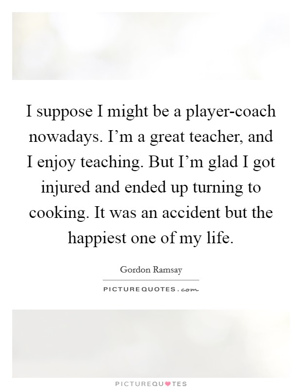 I suppose I might be a player-coach nowadays. I'm a great teacher, and I enjoy teaching. But I'm glad I got injured and ended up turning to cooking. It was an accident but the happiest one of my life Picture Quote #1