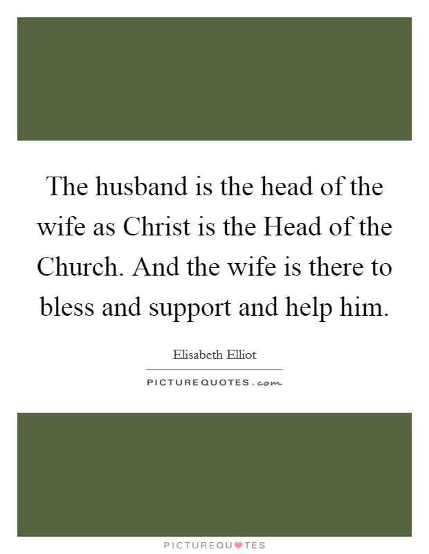 The husband is the head of the wife as Christ is the Head of the Church. And the wife is there to bless and support and help him Picture Quote #1