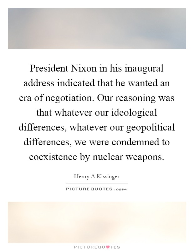 President Nixon in his inaugural address indicated that he wanted an era of negotiation. Our reasoning was that whatever our ideological differences, whatever our geopolitical differences, we were condemned to coexistence by nuclear weapons Picture Quote #1