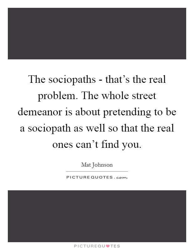 The sociopaths - that's the real problem. The whole street demeanor is about pretending to be a sociopath as well so that the real ones can't find you Picture Quote #1