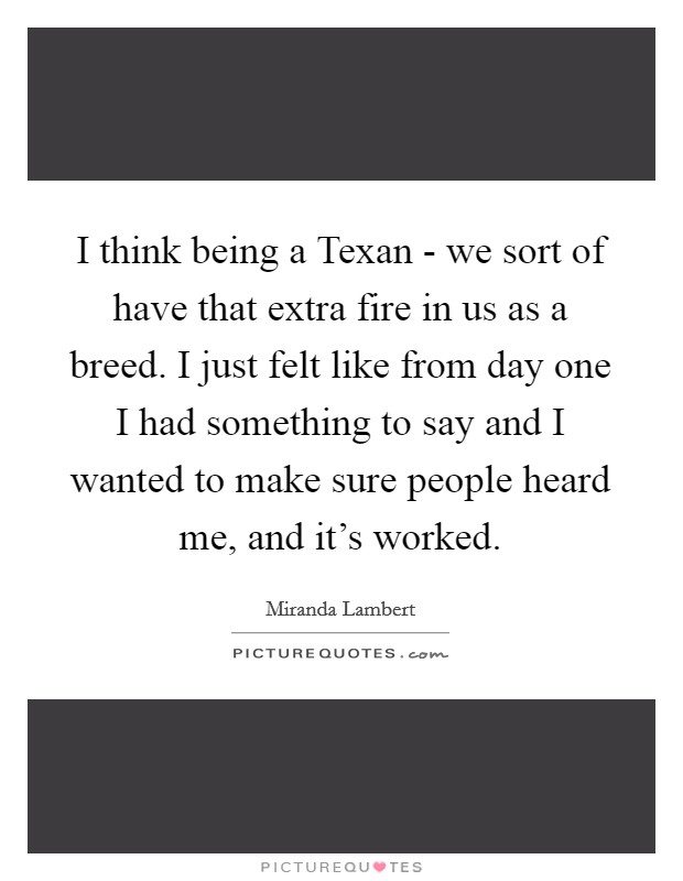 I think being a Texan - we sort of have that extra fire in us as a breed. I just felt like from day one I had something to say and I wanted to make sure people heard me, and it's worked Picture Quote #1