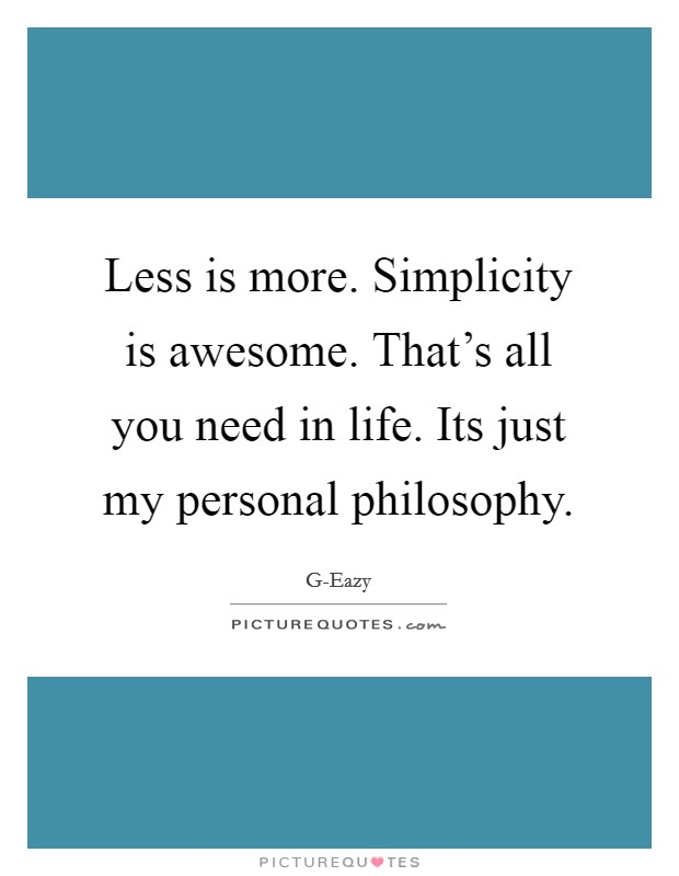 Less is more. Simplicity is awesome. That's all you need in life. Its just my personal philosophy Picture Quote #1