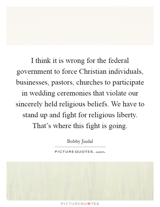 I think it is wrong for the federal government to force Christian individuals, businesses, pastors, churches to participate in wedding ceremonies that violate our sincerely held religious beliefs. We have to stand up and fight for religious liberty. That's where this fight is going Picture Quote #1