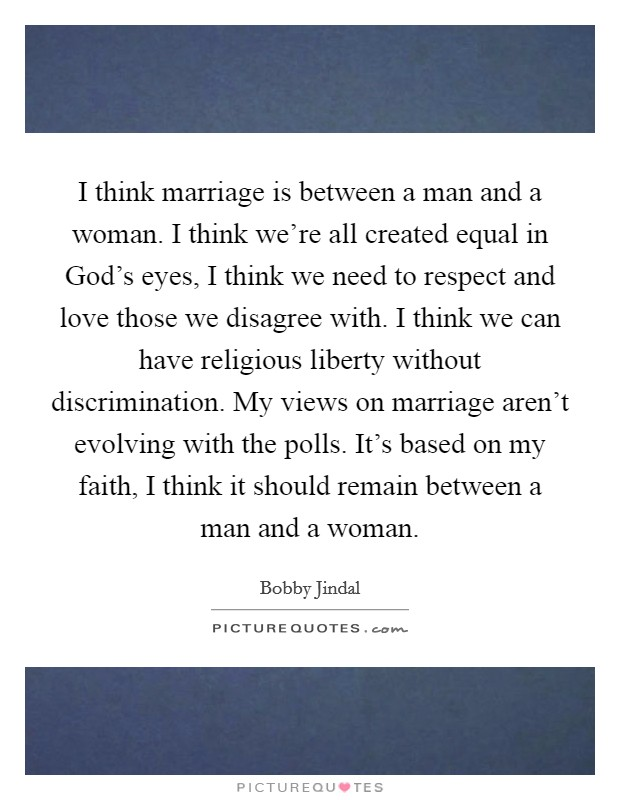 I think marriage is between a man and a woman. I think we're all created equal in God's eyes, I think we need to respect and love those we disagree with. I think we can have religious liberty without discrimination. My views on marriage aren't evolving with the polls. It's based on my faith, I think it should remain between a man and a woman Picture Quote #1