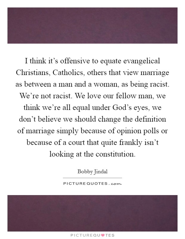 I think it's offensive to equate evangelical Christians, Catholics, others that view marriage as between a man and a woman, as being racist. We're not racist. We love our fellow man, we think we're all equal under God's eyes, we don't believe we should change the definition of marriage simply because of opinion polls or because of a court that quite frankly isn't looking at the constitution Picture Quote #1