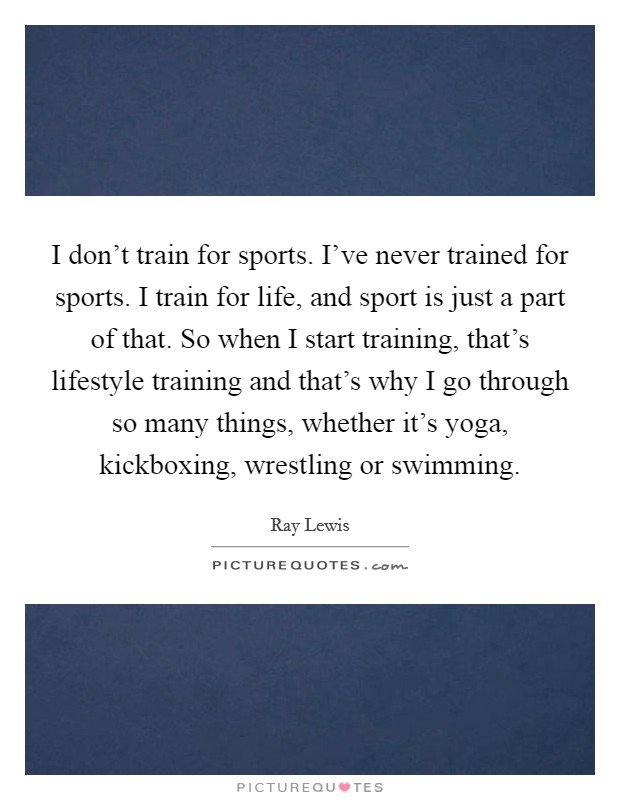 I don't train for sports. I've never trained for sports. I train for life, and sport is just a part of that. So when I start training, that's lifestyle training and that's why I go through so many things, whether it's yoga, kickboxing, wrestling or swimming Picture Quote #1