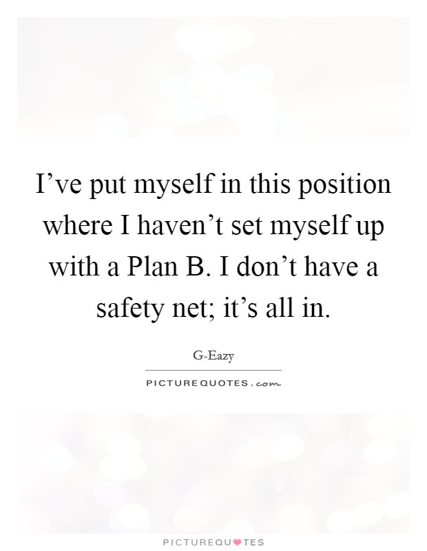 I've put myself in this position where I haven't set myself up with a Plan B. I don't have a safety net; it's all in Picture Quote #1
