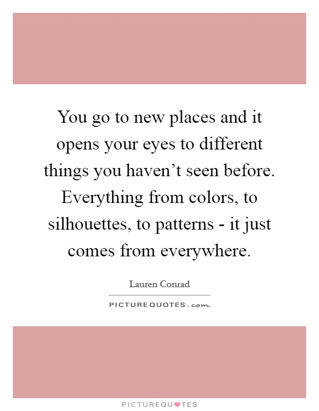 You go to new places and it opens your eyes to different things you haven't seen before. Everything from colors, to silhouettes, to patterns - it just comes from everywhere Picture Quote #1