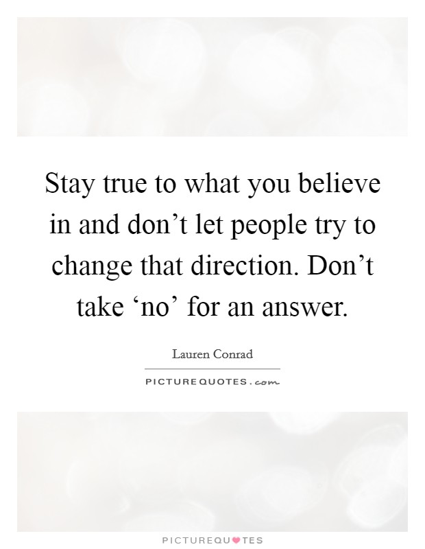 Stay true to what you believe in and don't let people try to change that direction. Don't take 'no' for an answer Picture Quote #1