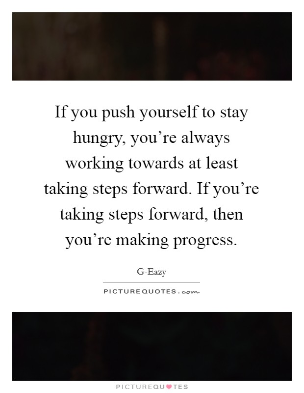 If you push yourself to stay hungry, you're always working towards at least taking steps forward. If you're taking steps forward, then you're making progress Picture Quote #1