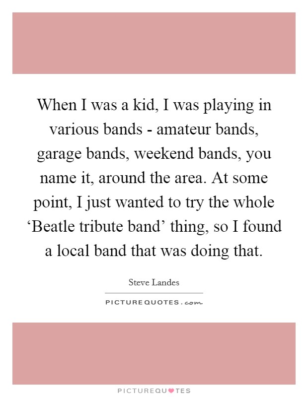 When I was a kid, I was playing in various bands - amateur bands, garage bands, weekend bands, you name it, around the area. At some point, I just wanted to try the whole 'Beatle tribute band' thing, so I found a local band that was doing that Picture Quote #1