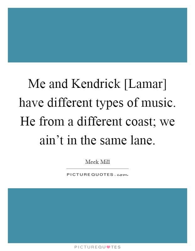 Me and Kendrick [Lamar] have different types of music. He from a different coast; we ain't in the same lane Picture Quote #1