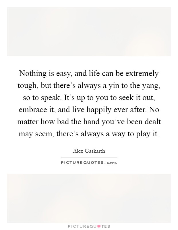 Nothing is easy, and life can be extremely tough, but there's always a yin to the yang, so to speak. It's up to you to seek it out, embrace it, and live happily ever after. No matter how bad the hand you've been dealt may seem, there's always a way to play it Picture Quote #1