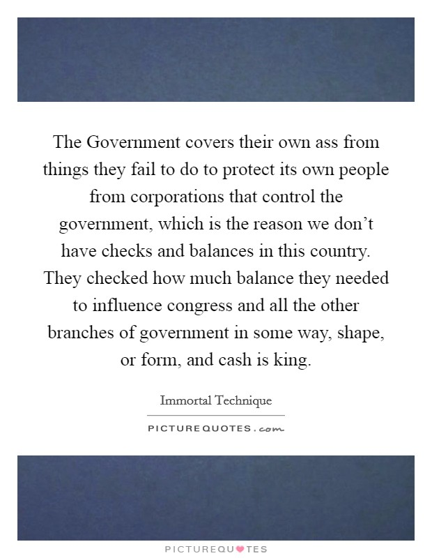 The Government covers their own ass from things they fail to do to protect its own people from corporations that control the government, which is the reason we don't have checks and balances in this country. They checked how much balance they needed to influence congress and all the other branches of government in some way, shape, or form, and cash is king Picture Quote #1