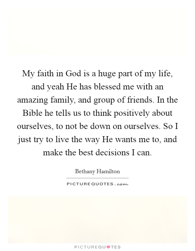 My faith in God is a huge part of my life, and yeah He has blessed me with an amazing family, and group of friends. In the Bible he tells us to think positively about ourselves, to not be down on ourselves. So I just try to live the way He wants me to, and make the best decisions I can Picture Quote #1