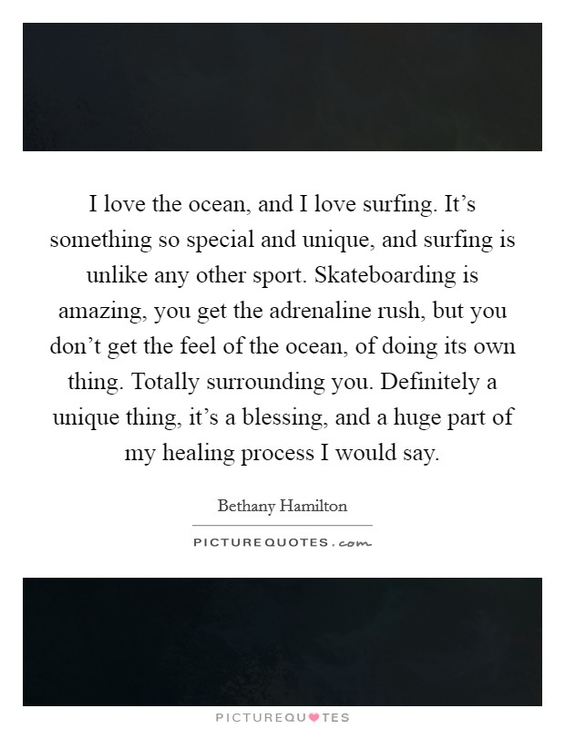 I love the ocean, and I love surfing. It's something so special and unique, and surfing is unlike any other sport. Skateboarding is amazing, you get the adrenaline rush, but you don't get the feel of the ocean, of doing its own thing. Totally surrounding you. Definitely a unique thing, it's a blessing, and a huge part of my healing process I would say Picture Quote #1