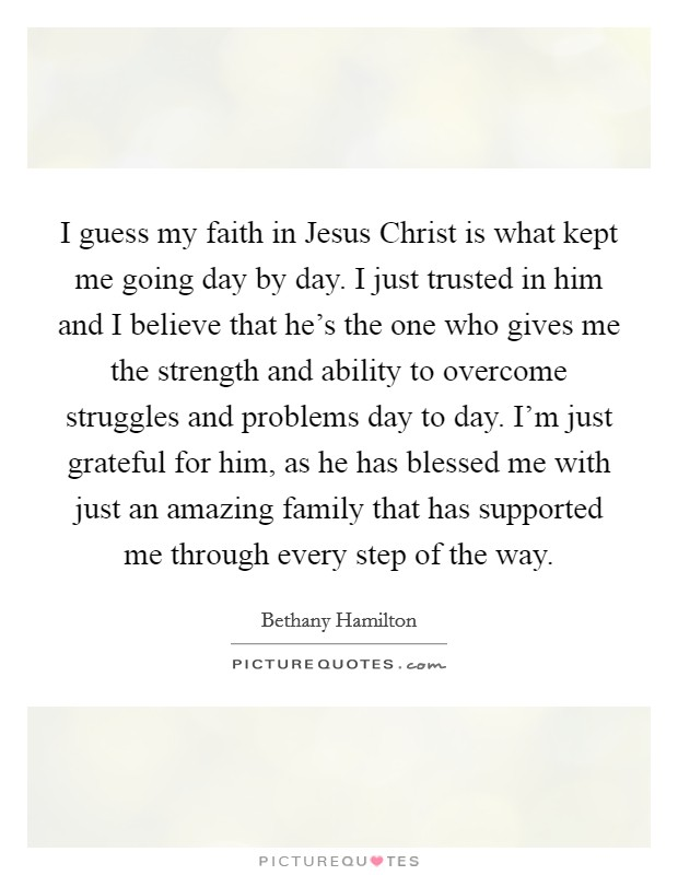 I guess my faith in Jesus Christ is what kept me going day by day. I just trusted in him and I believe that he's the one who gives me the strength and ability to overcome struggles and problems day to day. I'm just grateful for him, as he has blessed me with just an amazing family that has supported me through every step of the way Picture Quote #1