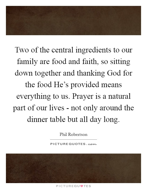 Two of the central ingredients to our family are food and faith, so sitting down together and thanking God for the food He's provided means everything to us. Prayer is a natural part of our lives - not only around the dinner table but all day long Picture Quote #1