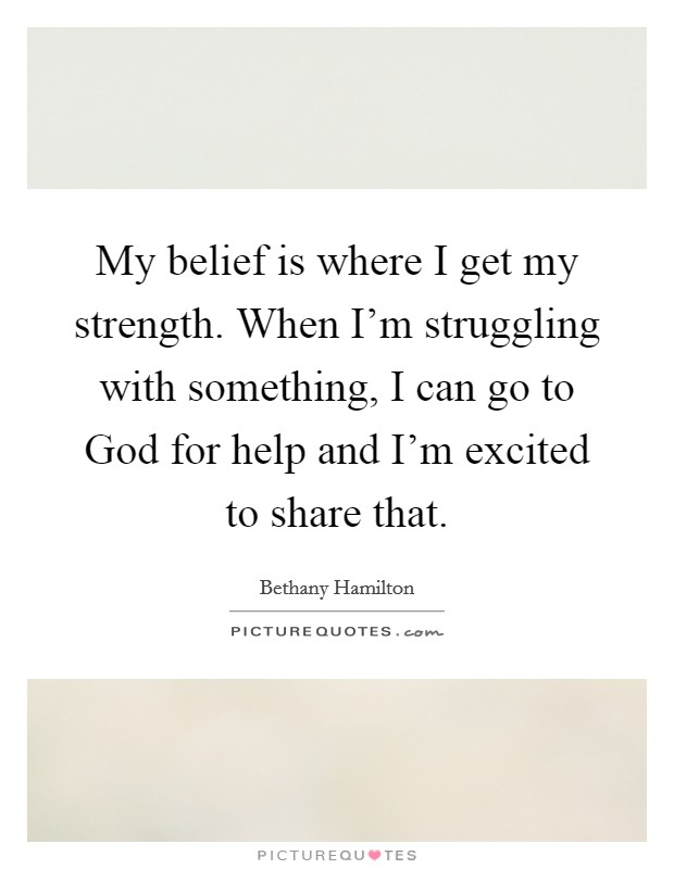 My belief is where I get my strength. When I'm struggling with something, I can go to God for help and I'm excited to share that Picture Quote #1