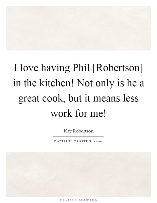 I love having Phil [Robertson] in the kitchen! Not only is he a great cook, but it means less work for me! Picture Quote #1