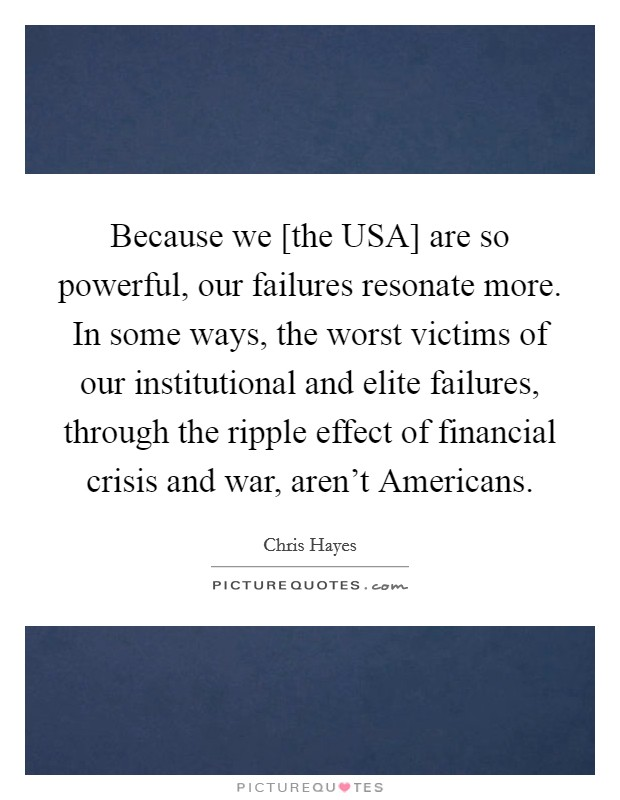 Because we [the USA] are so powerful, our failures resonate more. In some ways, the worst victims of our institutional and elite failures, through the ripple effect of financial crisis and war, aren't Americans Picture Quote #1