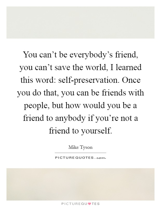 You can't be everybody's friend, you can't save the world, I learned this word: self-preservation. Once you do that, you can be friends with people, but how would you be a friend to anybody if you're not a friend to yourself Picture Quote #1