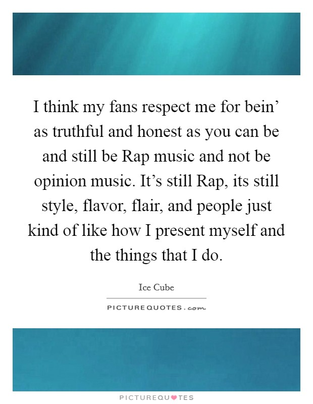 I think my fans respect me for bein' as truthful and honest as you can be and still be Rap music and not be opinion music. It's still Rap, its still style, flavor, flair, and people just kind of like how I present myself and the things that I do Picture Quote #1