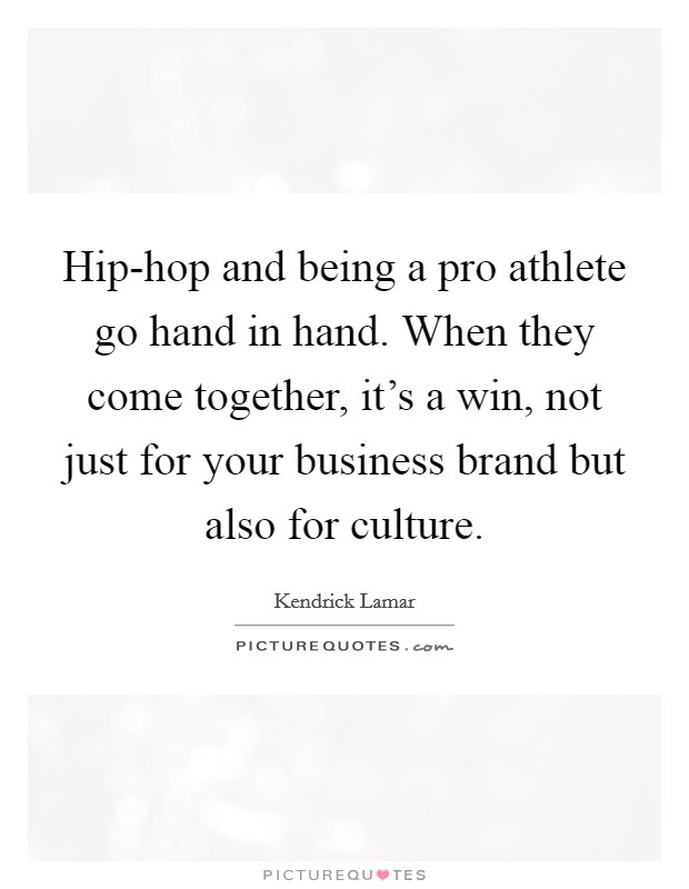 Hip-hop and being a pro athlete go hand in hand. When they come together, it's a win, not just for your business brand but also for culture Picture Quote #1