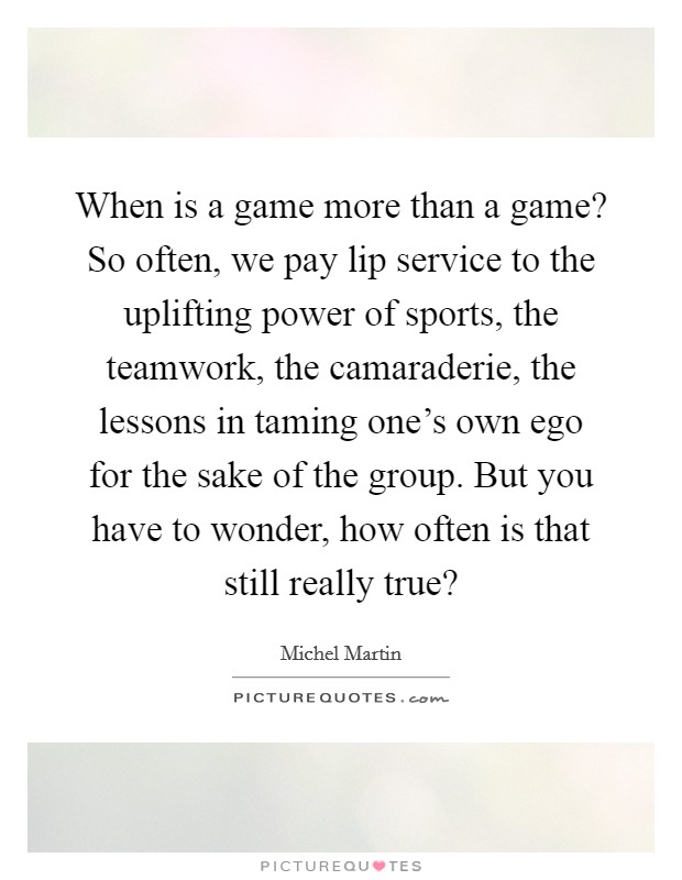When is a game more than a game? So often, we pay lip service to the uplifting power of sports, the teamwork, the camaraderie, the lessons in taming one's own ego for the sake of the group. But you have to wonder, how often is that still really true? Picture Quote #1