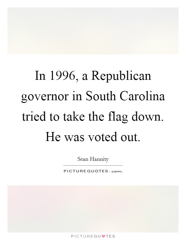 In 1996, a Republican governor in South Carolina tried to take the flag down. He was voted out Picture Quote #1