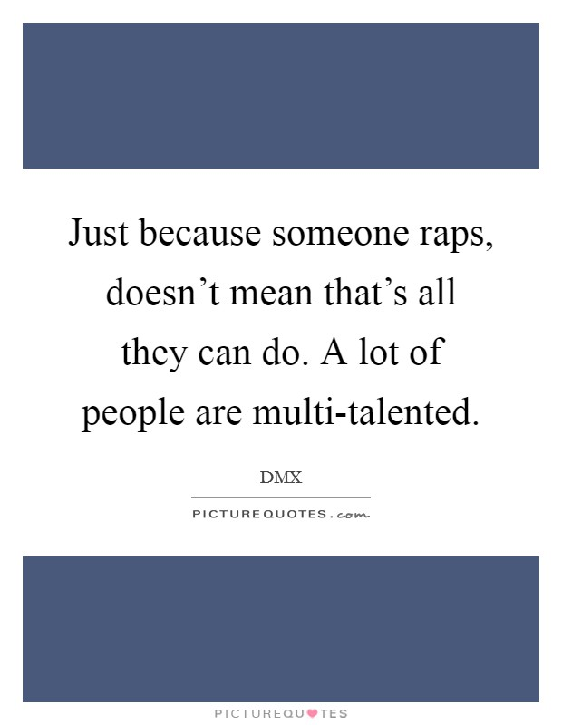 Just because someone raps, doesn't mean that's all they can do. A lot of people are multi-talented Picture Quote #1